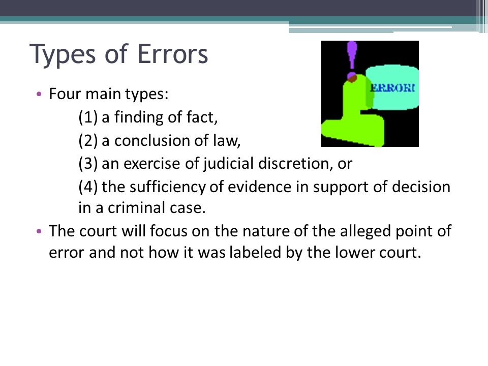 Types of Errors Four main types: (1) a finding of fact, (2) a conclusion of law, (3) an exercise of judicial discretion, or (4) the sufficiency of evi