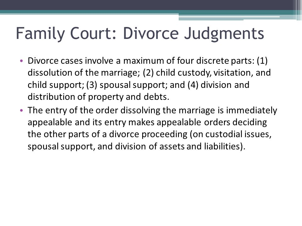 Family Court: Divorce Judgments Divorce cases involve a maximum of four discrete parts: (1) dissolution of the marriage; (2) child custody, visitation