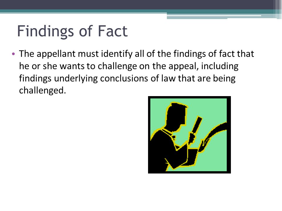 Findings of Fact The appellant must identify all of the findings of fact that he or she wants to challenge on the appeal, including findings underlyin