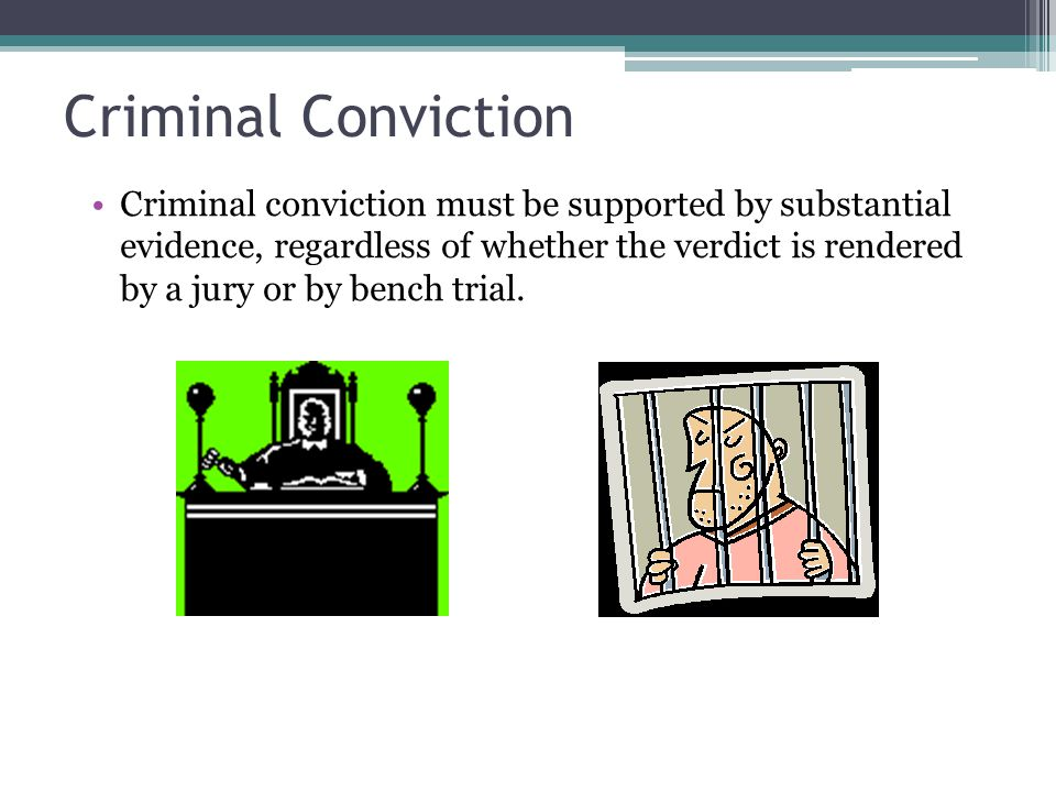 Criminal Conviction Criminal conviction must be supported by substantial evidence, regardless of whether the verdict is rendered by a jury or by bench