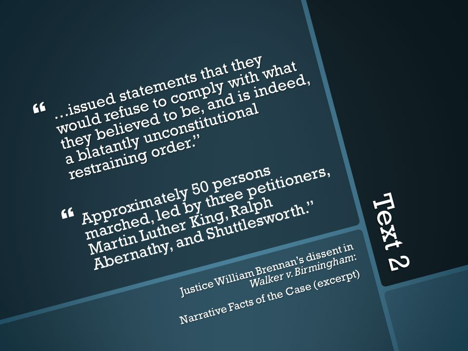 Text 2  …issued statements that they would refuse to comply with what they believed to be, and is indeed, a blatantly unconstitutional restraining order.   Approximately 50 persons marched, led by three petitioners, Martin Luther King, Ralph Abernathy, and Shuttlesworth. Justice William Brennan's dissent in Walker v.