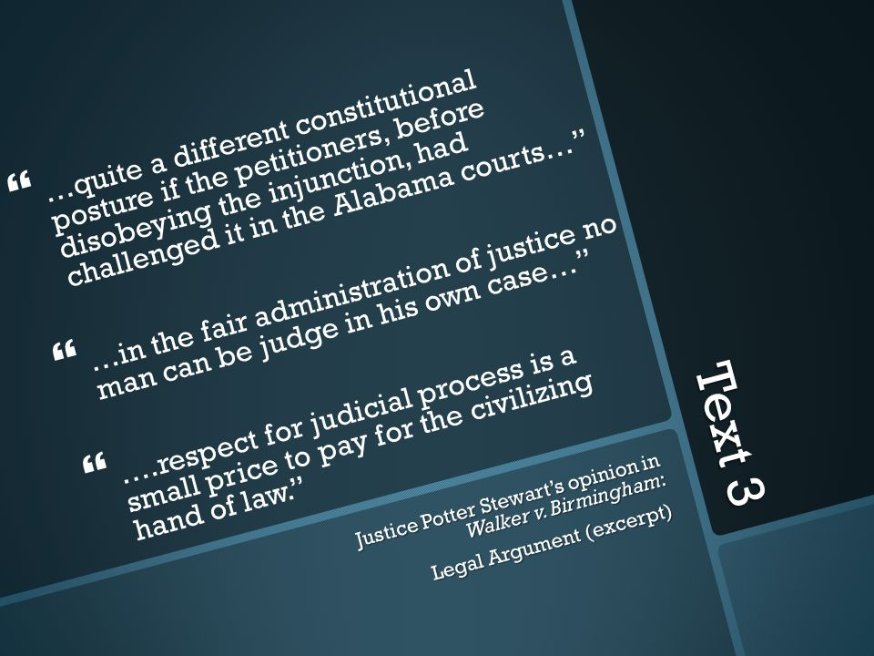 Text 3   …quite a different constitutional posture if the petitioners, before disobeying the injunction, had challenged it in the Alabama courts…   …in the fair administration of justice no man can be judge in his own case…   ….respect for judicial process is a small price to pay for the civilizing hand of law. Justice Potter Stewart's opinion in Walker v.