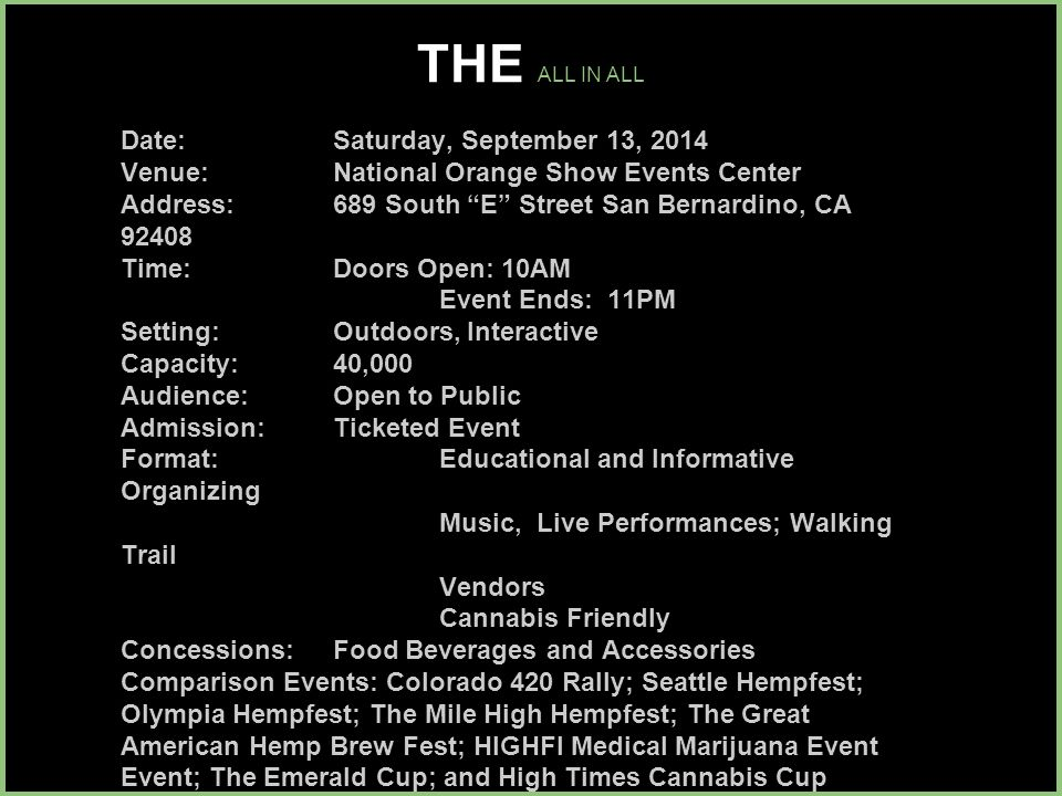 THE ALL IN ALL Date: Saturday, September 13, 2014 Venue: National Orange Show Events Center Address: 689 South E Street San Bernardino, CA 92408 Time: Doors Open: 10AM Event Ends: 11PM Setting: Outdoors, Interactive Capacity: 40,000 Audience: Open to Public Admission: Ticketed Event Format: Educational and Informative Organizing Music, Live Performances; Walking Trail Vendors Cannabis Friendly Concessions: Food Beverages and Accessories Comparison Events: Colorado 420 Rally; Seattle Hempfest; Olympia Hempfest; The Mile High Hempfest; The Great American Hemp Brew Fest; HIGHFI Medical Marijuana Event Event; The Emerald Cup; and High Times Cannabis Cup