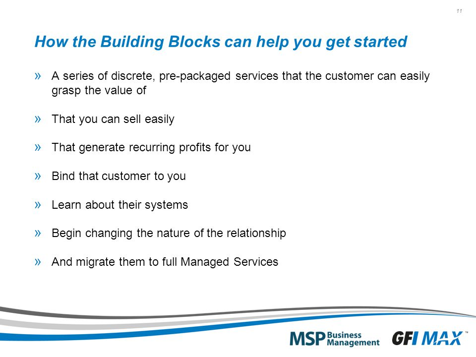 11 How the Building Blocks can help you get started » A series of discrete, pre-packaged services that the customer can easily grasp the value of » That you can sell easily » That generate recurring profits for you » Bind that customer to you » Learn about their systems » Begin changing the nature of the relationship » And migrate them to full Managed Services