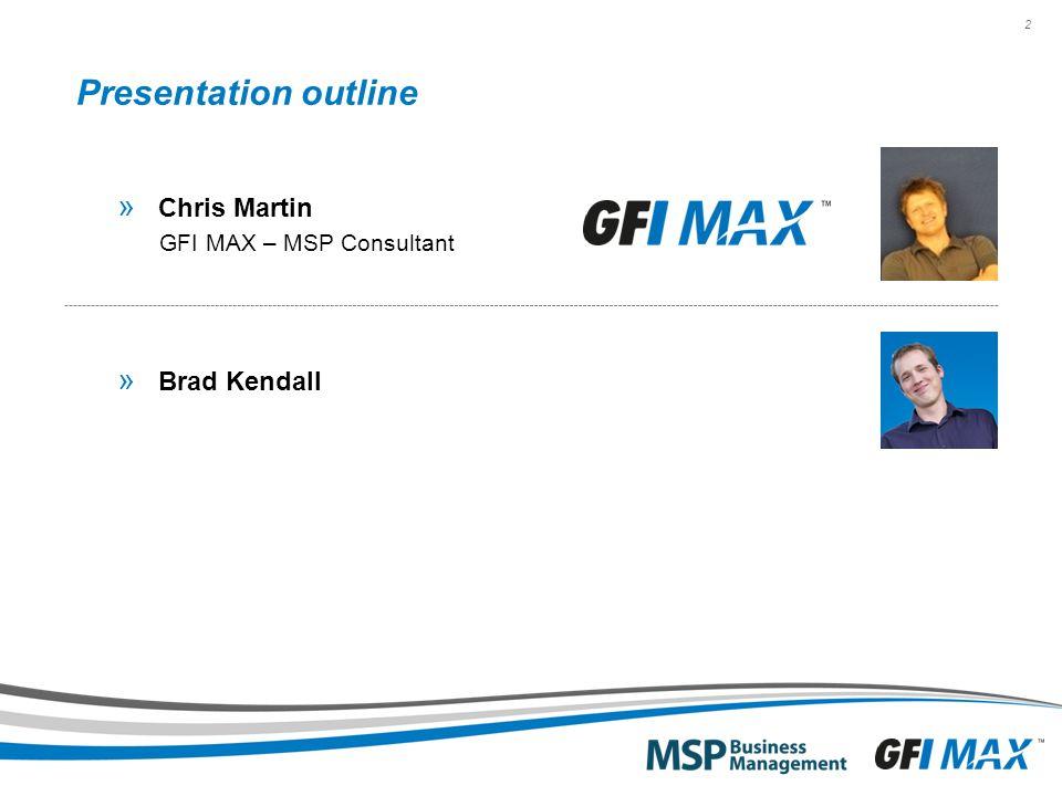 2 Presentation outline » Chris Martin GFI MAX – MSP Consultant » Brad Kendall