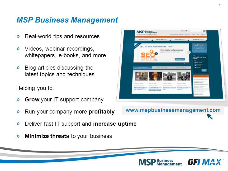 21 MSP Business Management » Real-world tips and resources » Videos, webinar recordings, whitepapers, e-books, and more » Blog articles discussing the latest topics and techniques Helping you to: » Grow your IT support company » Run your company more profitably » Deliver fast IT support and increase uptime » Minimize threats to your business www.mspbusinessmanagement.com