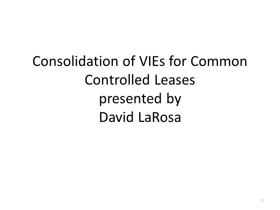 Consolidation of VIEs for Common Controlled Leases presented by David LaRosa 1