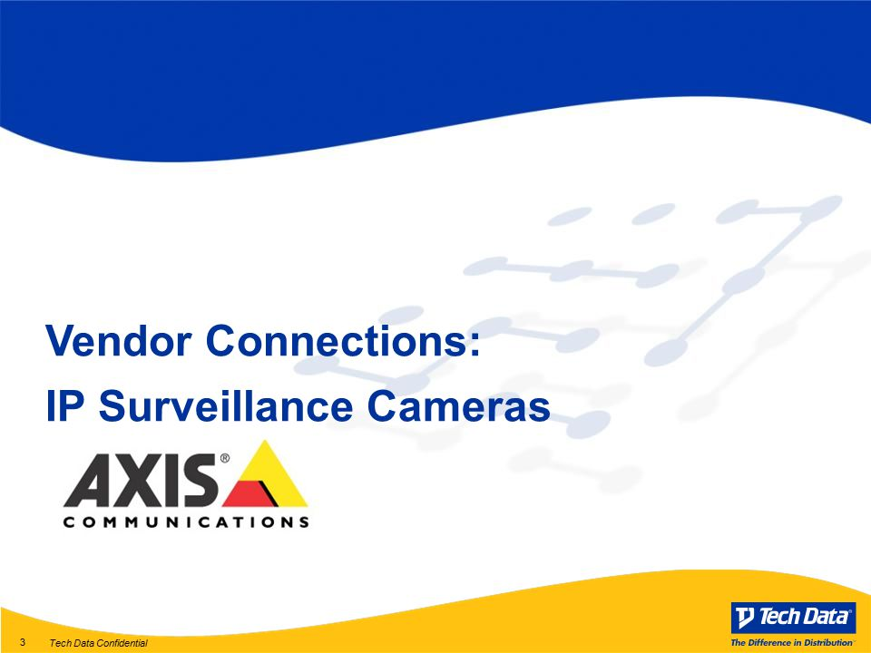 Tech Data Confidential 3 Vendor Connections: IP Surveillance Cameras
