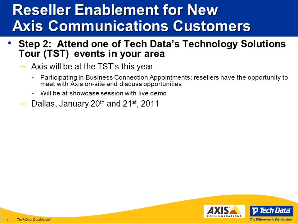 Tech Data Confidential 7 Reseller Enablement for New Axis Communications Customers Step 2: Attend one of Tech Data's Technology Solutions Tour (TST) events in your area – Axis will be at the TST's this year Participating in Business Connection Appointments; resellers have the opportunity to meet with Axis on-site and discuss opportunities Will be at showcase session with live demo – Dallas, January 20 th and 21 st, 2011