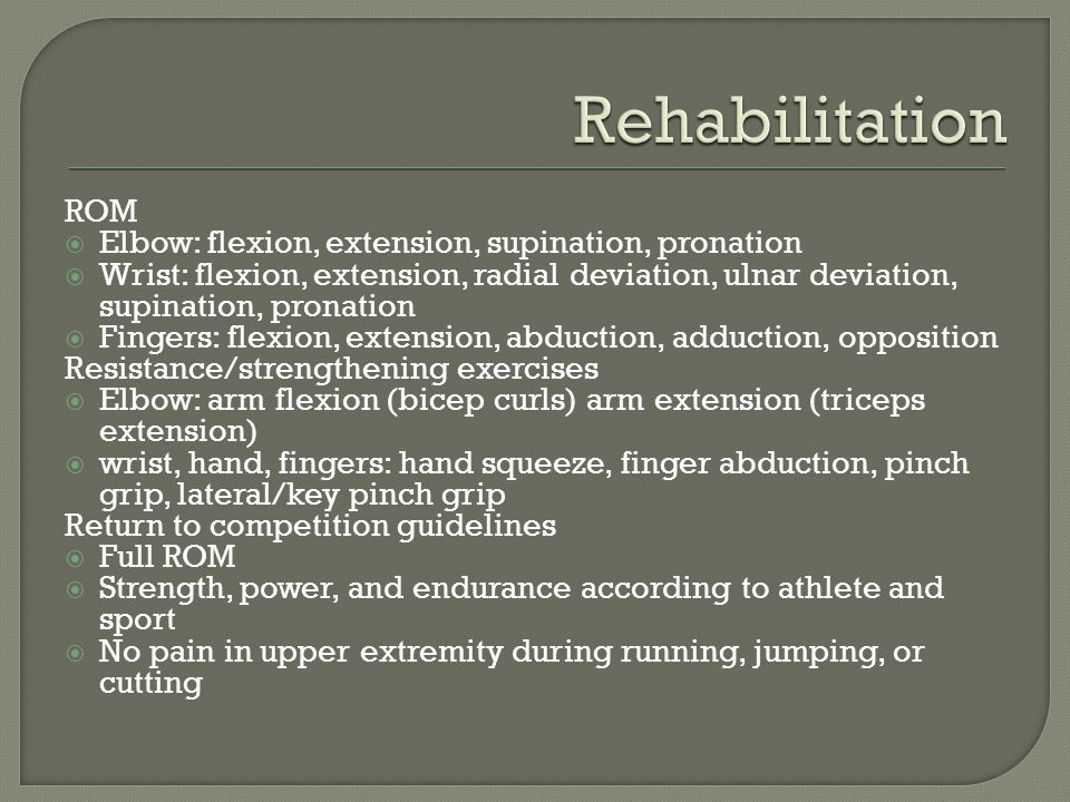 ROM  Elbow: flexion, extension, supination, pronation  Wrist: flexion, extension, radial deviation, ulnar deviation, supination, pronation  Fingers: flexion, extension, abduction, adduction, opposition Resistance/strengthening exercises  Elbow: arm flexion (bicep curls) arm extension (triceps extension)  wrist, hand, fingers: hand squeeze, finger abduction, pinch grip, lateral/key pinch grip Return to competition guidelines  Full ROM  Strength, power, and endurance according to athlete and sport  No pain in upper extremity during running, jumping, or cutting