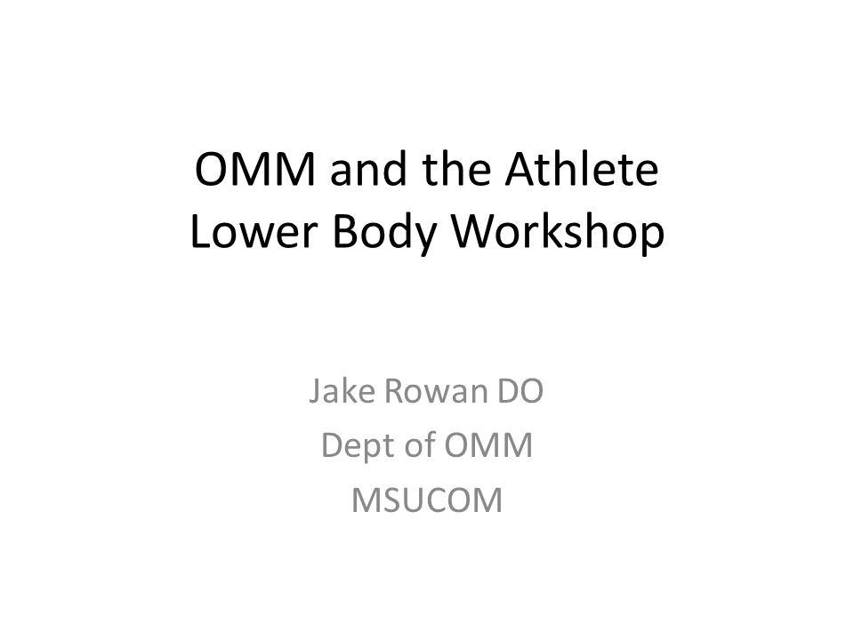 OMM and the Athlete Lower Body Workshop Jake Rowan DO Dept of OMM MSUCOM