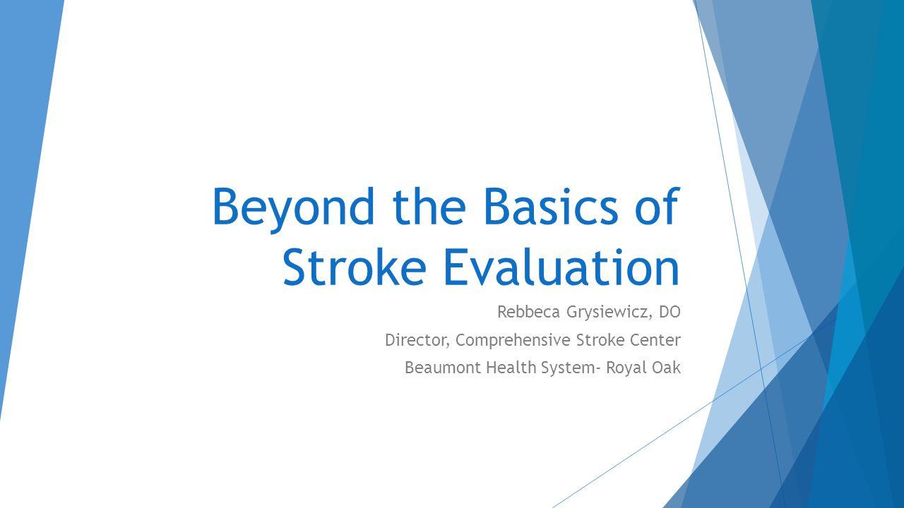 Beyond the Basics of Stroke Evaluation Rebbeca Grysiewicz, DO Director, Comprehensive Stroke Center Beaumont Health System- Royal Oak