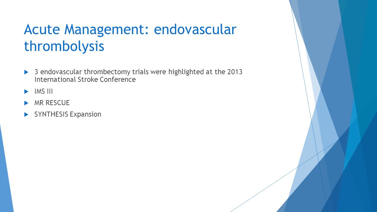 Acute Management: endovascular thrombolysis  3 endovascular thrombectomy trials were highlighted at the 2013 International Stroke Conference  IMS II