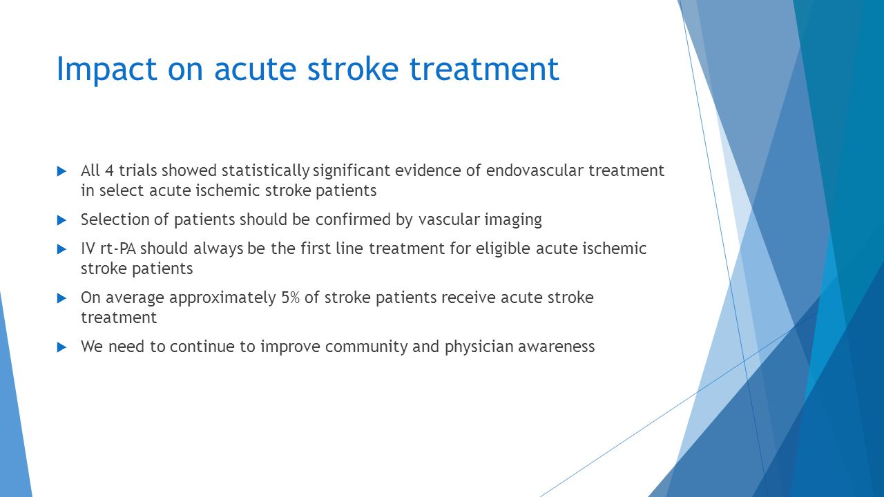 Impact on acute stroke treatment  All 4 trials showed statistically significant evidence of endovascular treatment in select acute ischemic stroke pa