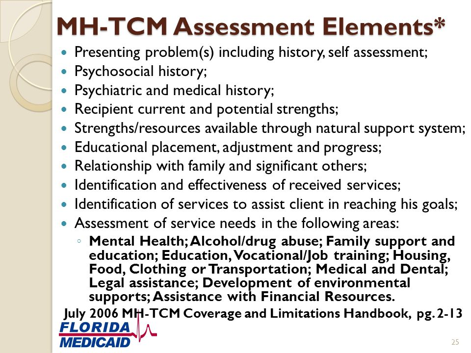 MH-TCM Assessment Elements* Presenting problem(s) including history, self assessment; Psychosocial history; Psychiatric and medical history; Recipient