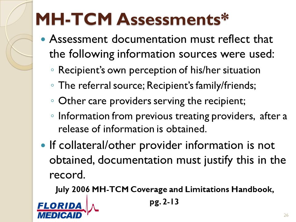 MH-TCM Assessments* Assessment documentation must reflect that the following information sources were used: ◦ Recipient's own perception of his/her si