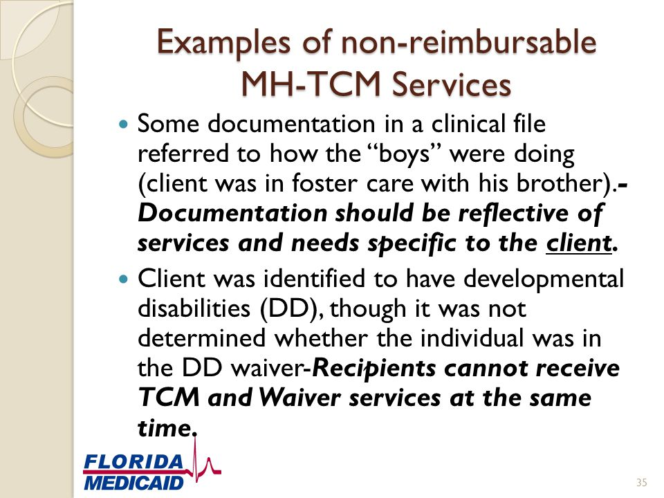 "Examples of non-reimbursable MH-TCM Services Some documentation in a clinical file referred to how the ""boys"" were doing (client was in foster care wi"