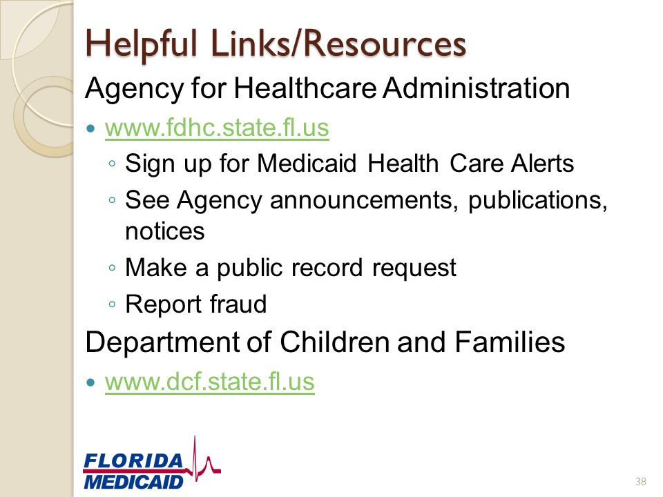 Helpful Links/Resources Agency for Healthcare Administration www.fdhc.state.fl.us ◦ Sign up for Medicaid Health Care Alerts ◦ See Agency announcements
