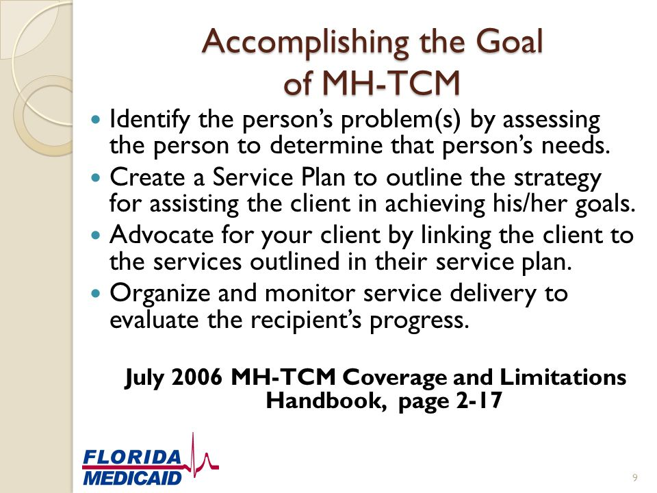 Accomplishing the Goal of MH-TCM Identify the person's problem(s) by assessing the person to determine that person's needs. Create a Service Plan to o