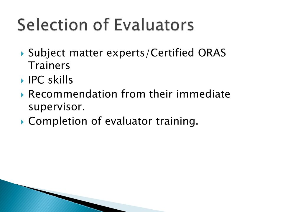  Subject matter experts/Certified ORAS Trainers  IPC skills  Recommendation from their immediate supervisor.  Completion of evaluator training.