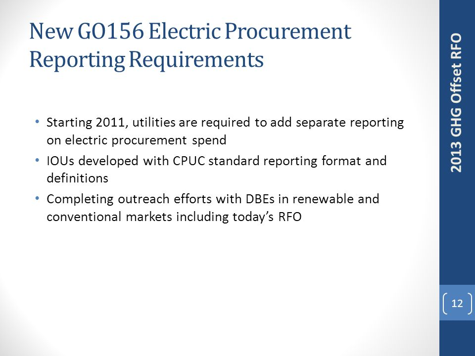New GO156 Electric Procurement Reporting Requirements Starting 2011, utilities are required to add separate reporting on electric procurement spend IOUs developed with CPUC standard reporting format and definitions Completing outreach efforts with DBEs in renewable and conventional markets including today's RFO 12 2013 GHG Offset RFO