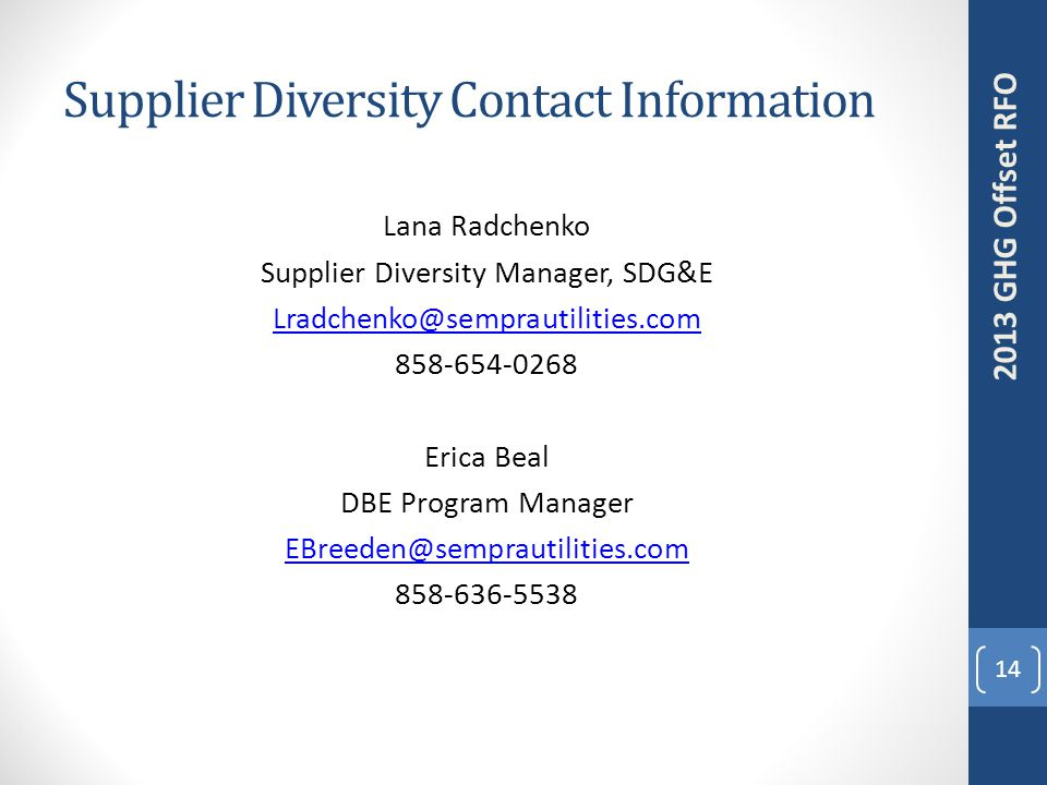 Supplier Diversity Contact Information Lana Radchenko Supplier Diversity Manager, SDG&E Lradchenko@semprautilities.com 858-654-0268 Erica Beal DBE Program Manager EBreeden@semprautilities.com 858-636-5538 14 2013 GHG Offset RFO