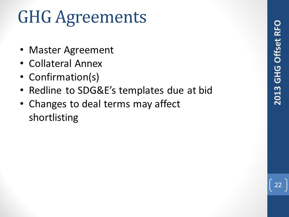 GHG Agreements 22 2013 GHG Offset RFO Master Agreement Collateral Annex Confirmation(s) Redline to SDG&E's templates due at bid Changes to deal terms may affect shortlisting
