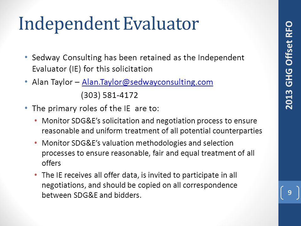 Independent Evaluator 9 2013 GHG Offset RFO Sedway Consulting has been retained as the Independent Evaluator (IE) for this solicitation Alan Taylor – Alan.Taylor@sedwayconsulting.comAlan.Taylor@sedwayconsulting.com (303) 581-4172 The primary roles of the IE are to: Monitor SDG&E's solicitation and negotiation process to ensure reasonable and uniform treatment of all potential counterparties Monitor SDG&E's valuation methodologies and selection processes to ensure reasonable, fair and equal treatment of all offers The IE receives all offer data, is invited to participate in all negotiations, and should be copied on all correspondence between SDG&E and bidders.