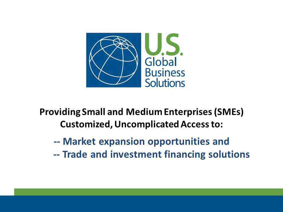 Providing Small and Medium Enterprises (SMEs) Customized, Uncomplicated Access to: -- Market expansion opportunities and -- Trade and investment finan
