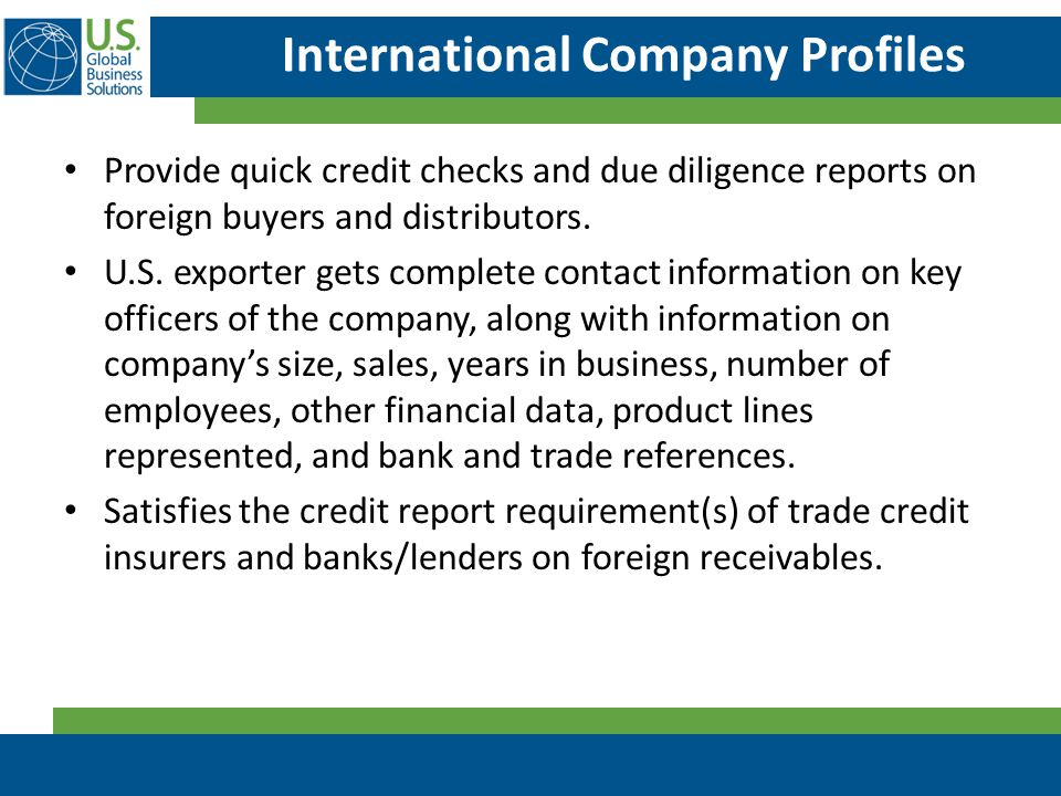 International Company Profiles Provide quick credit checks and due diligence reports on foreign buyers and distributors. U.S. exporter gets complete c