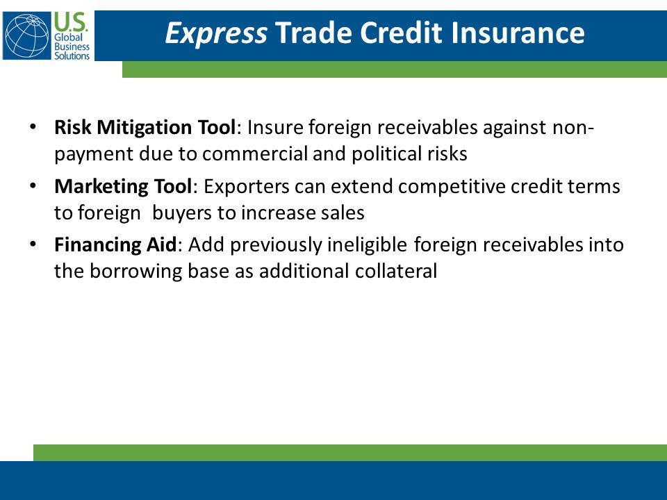 Express Trade Credit Insurance Risk Mitigation Tool: Insure foreign receivables against non- payment due to commercial and political risks Marketing T