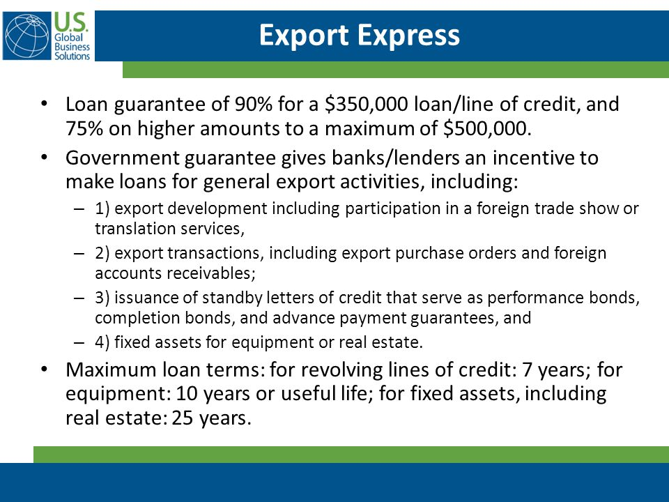 Export Express Loan guarantee of 90% for a $350,000 loan/line of credit, and 75% on higher amounts to a maximum of $500,000.