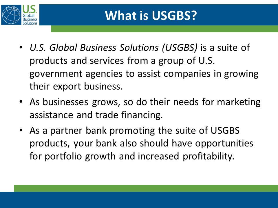 What is USGBS? U.S. Global Business Solutions (USGBS) is a suite of products and services from a group of U.S. government agencies to assist companies