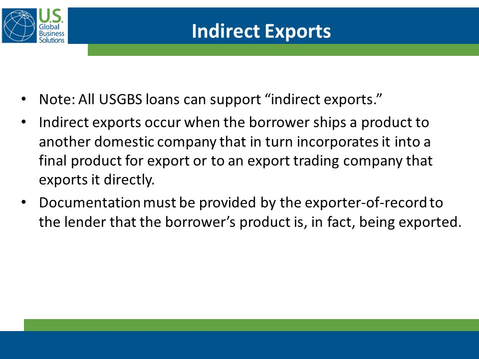 "Indirect Exports Note: All USGBS loans can support ""indirect exports."" Indirect exports occur when the borrower ships a product to another domestic co"