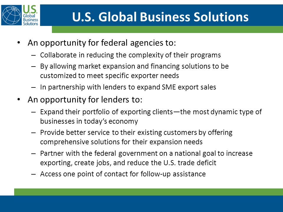 U.S. Global Business Solutions An opportunity for federal agencies to: – Collaborate in reducing the complexity of their programs – By allowing market