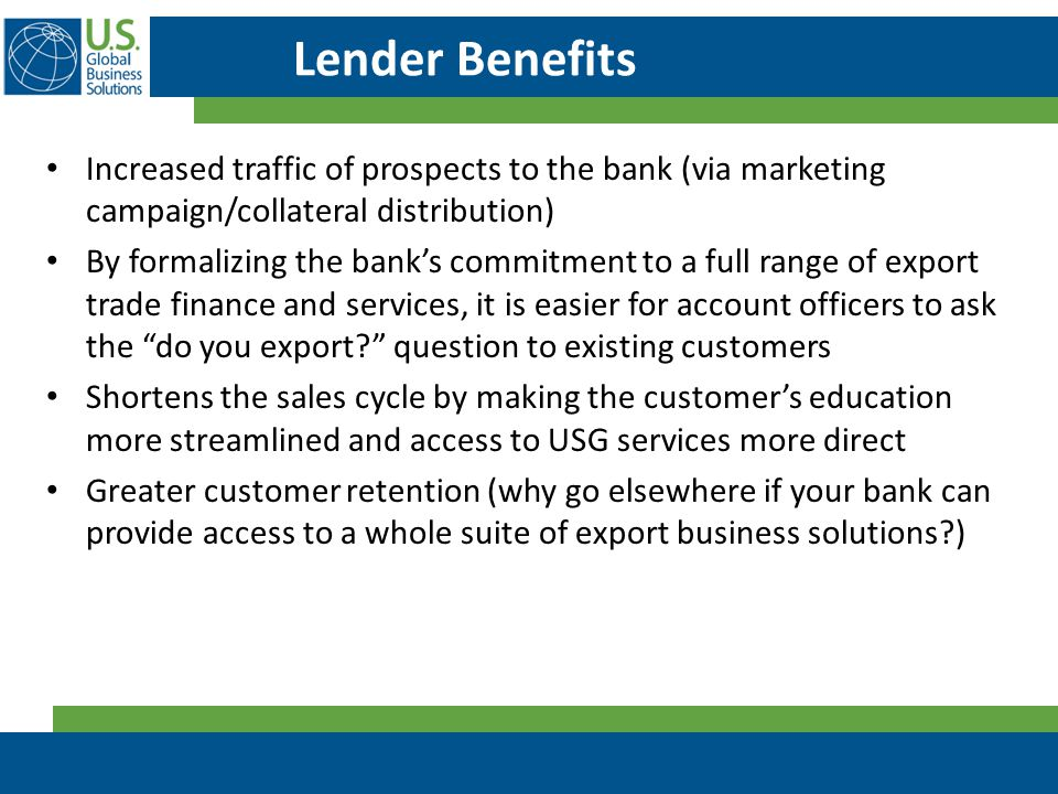 Lender Benefits Increased traffic of prospects to the bank (via marketing campaign/collateral distribution) By formalizing the bank's commitment to a