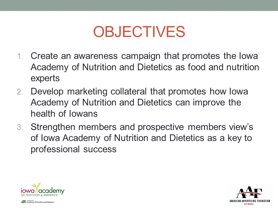 OBJECTIVES 1. Create an awareness campaign that promotes the Iowa Academy of Nutrition and Dietetics as food and nutrition experts 2. Develop marketin