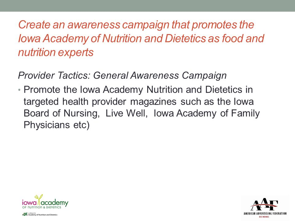 Public Tactics Create a press kit to mail or email out to editors Create a press page on eatrightiowa.org for editors to easily find helpful documents and information Develop marketing collateral that promotes how Iowa Academy of Nutrition and Dietetics can improve the health of Iowans
