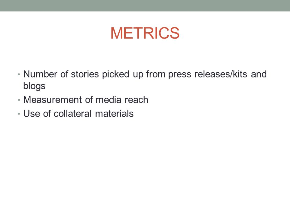 Number of stories picked up from press releases/kits and blogs Measurement of media reach Use of collateral materials METRICS