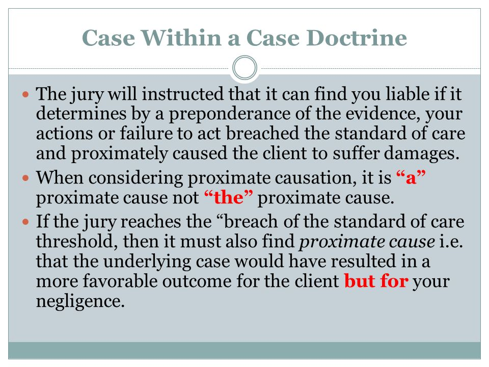 Case Within a Case Doctrine The jury will instructed that it can find you liable if it determines by a preponderance of the evidence, your actions or failure to act breached the standard of care and proximately caused the client to suffer damages.