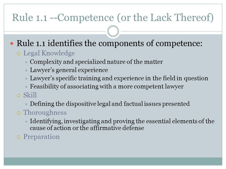 Rule 1.1 --Competence (or the Lack Thereof) Rule 1.1 identifies the components of competence:  Legal Knowledge  Complexity and specialized nature of the matter  Lawyer's general experience  Lawyer's specific training and experience in the field in question  Feasibility of associating with a more competent lawyer  Skill  Defining the dispositive legal and factual issues presented  Thoroughness  Identifying, investigating and proving the essential elements of the cause of action or the affirmative defense  Preparation