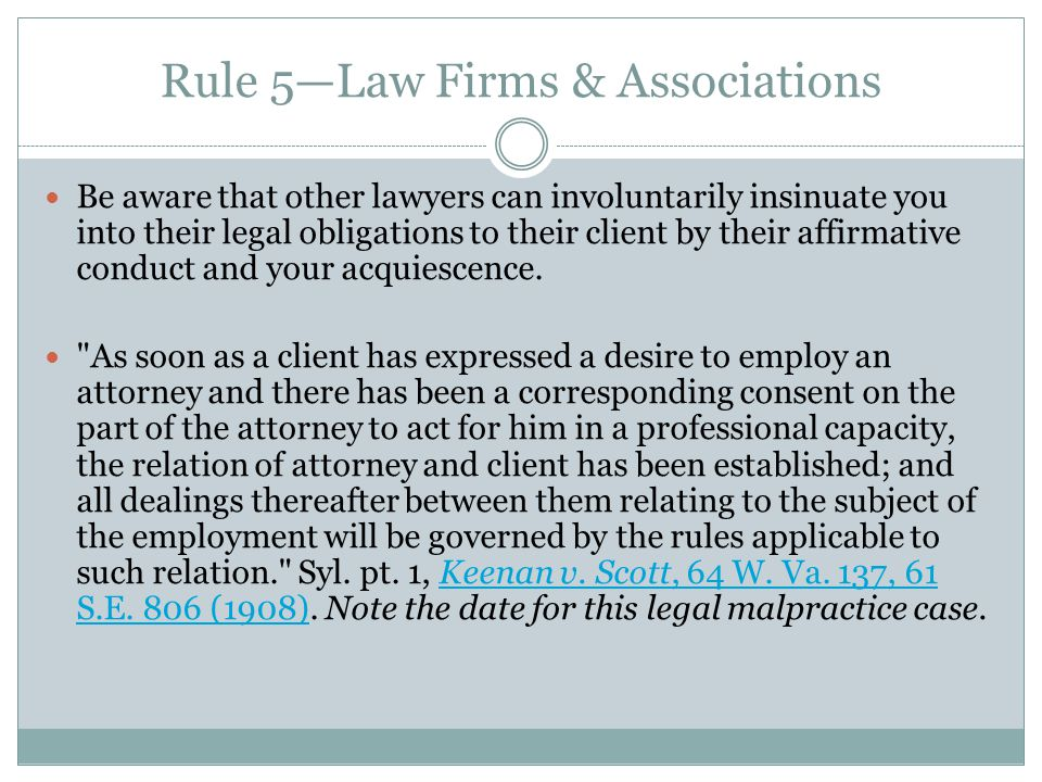 Rule 5—Law Firms & Associations Be aware that other lawyers can involuntarily insinuate you into their legal obligations to their client by their affirmative conduct and your acquiescence.