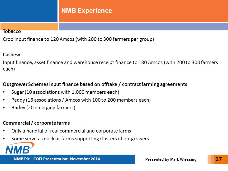 Presented by Mark Wiessing NMB Plc – COFI Presentation: November 2014 Tobacco Crop input finance to 120 Amcos (with 200 to 300 farmers per group) Cash