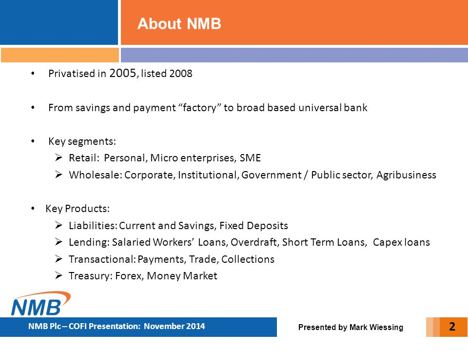 """About NMB Presented by Mark Wiessing Privatised in 2005, listed 2008 From savings and payment """"factory"""" to broad based universal bank Key segments: """
