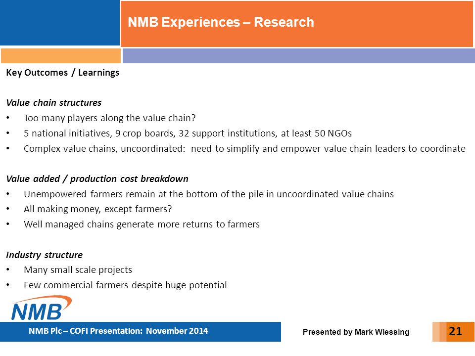 Presented by Mark Wiessing NMB Plc – COFI Presentation: November 2014 21 Key Outcomes / Learnings Value chain structures Too many players along the va