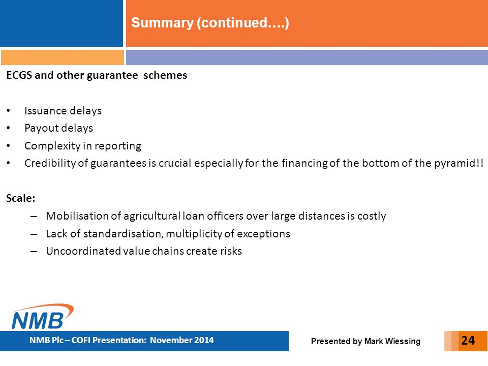 Presented by Mark Wiessing NMB Plc – COFI Presentation: November 2014 24 Summary (continued….) ECGS and other guarantee schemes Issuance delays Payout