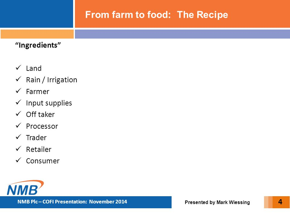 "From farm to food: The Recipe Presented by Mark Wiessing NMB Plc – COFI Presentation: November 2014 ""Ingredients"" Land Rain / Irrigation Farmer Input"