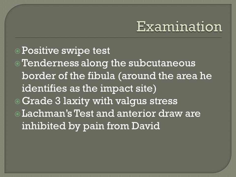 Positive swipe test  Tenderness along the subcutaneous border of the fibula (around the area he identifies as the impact site)  Grade 3 laxity with valgus stress  Lachman's Test and anterior draw are inhibited by pain from David