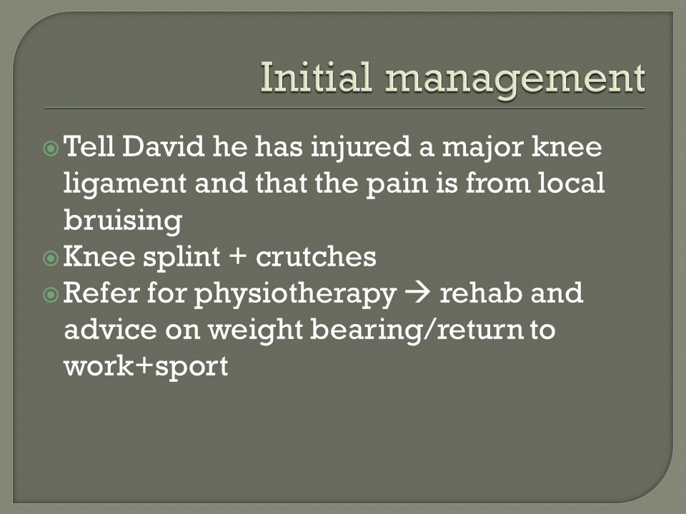  Tell David he has injured a major knee ligament and that the pain is from local bruising  Knee splint + crutches  Refer for physiotherapy  rehab and advice on weight bearing/return to work+sport