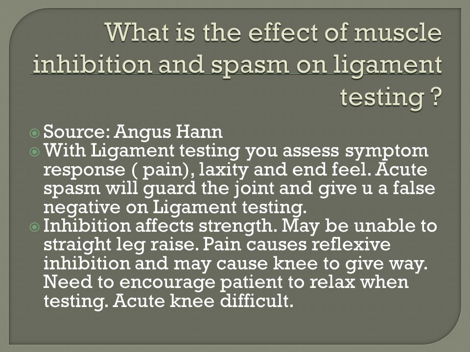  Source: Angus Hann  With Ligament testing you assess symptom response ( pain), laxity and end feel.
